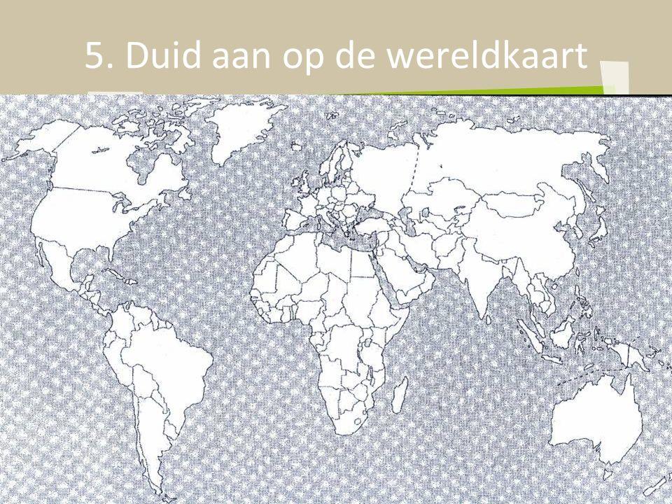 5. Duid aan op de wereldkaart