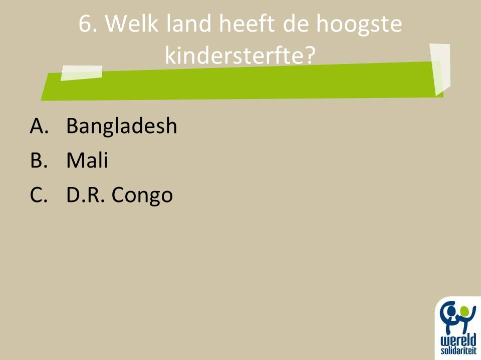 6. Welk land heeft de hoogste kindersterfte? A.Bangladesh B.Mali C.D.R. Congo
