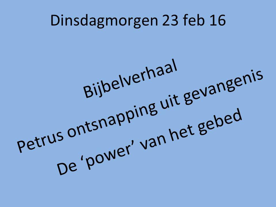 Dinsdagmorgen 23 feb 16 Bijbelverhaal Petrus ontsnapping uit gevangenis De 'power' van het gebed