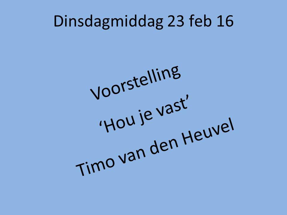 Dinsdagmiddag 23 feb 16 Voorstelling 'Hou je vast' Timo van den Heuvel