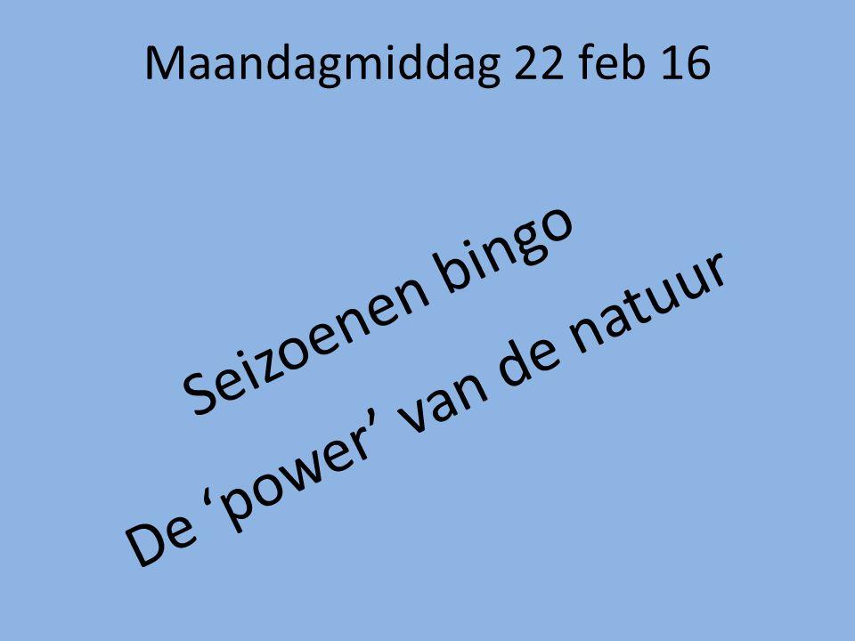 Maandagmiddag 22 feb 16 Seizoenen bingo De 'power' van de natuur
