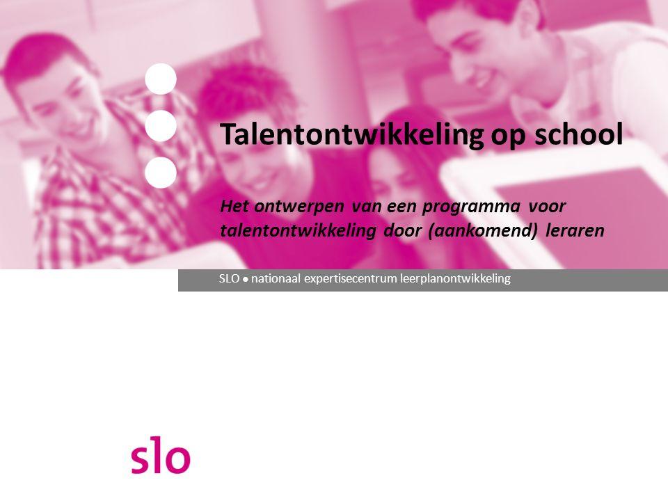 SLO ● nationaal expertisecentrum leerplanontwikkeling Talentontwikkeling op school Het ontwerpen van een programma voor talentontwikkeling door (aankomend) leraren
