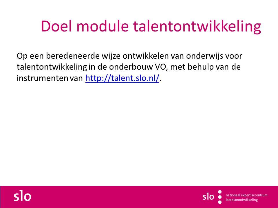 Doel module talentontwikkeling Op een beredeneerde wijze ontwikkelen van onderwijs voor talentontwikkeling in de onderbouw VO, met behulp van de instrumenten van http://talent.slo.nl/.http://talent.slo.nl/