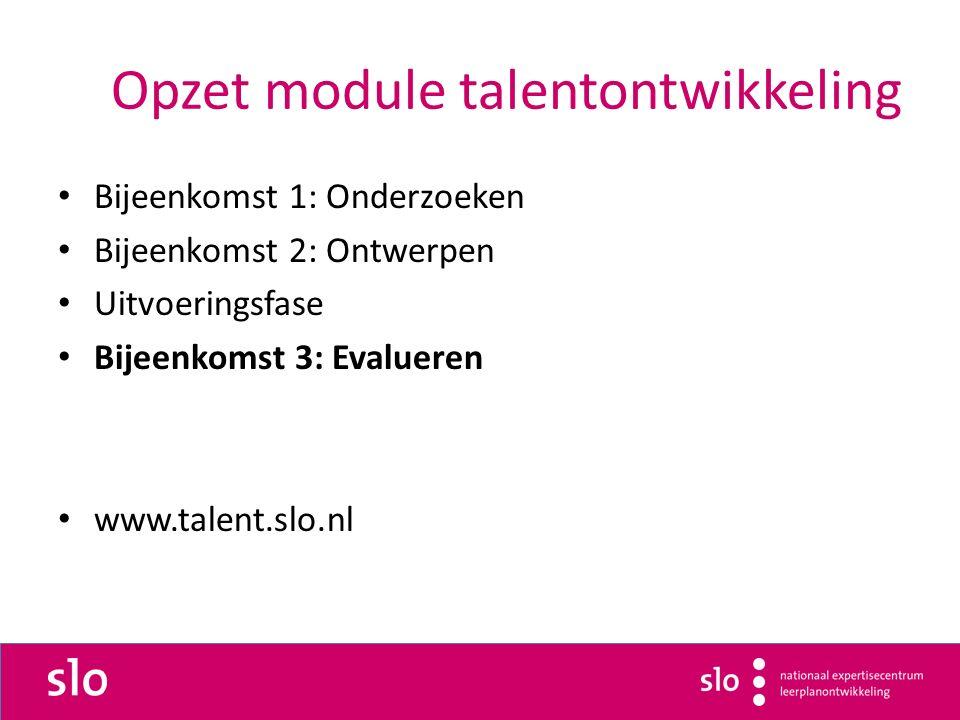 Opzet module talentontwikkeling Bijeenkomst 1: Onderzoeken Bijeenkomst 2: Ontwerpen Uitvoeringsfase Bijeenkomst 3: Evalueren www.talent.slo.nl