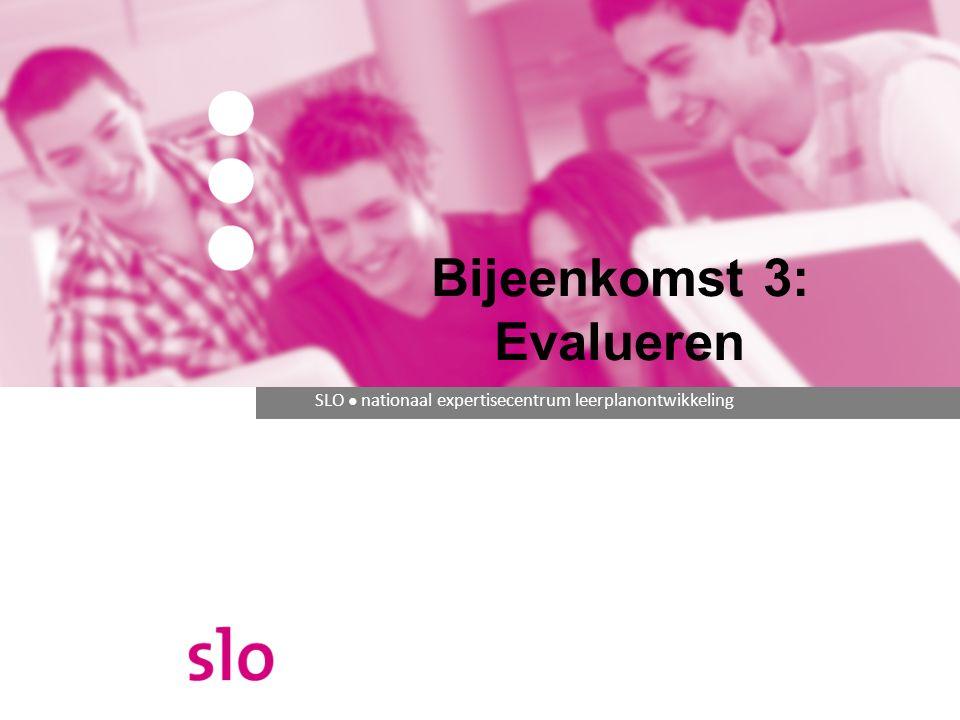 SLO ● nationaal expertisecentrum leerplanontwikkeling Bijeenkomst 3: Evalueren