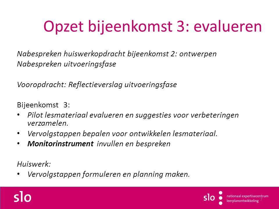 7 Opzet bijeenkomst 3: evalueren Nabespreken huiswerkopdracht bijeenkomst 2: ontwerpen Nabespreken uitvoeringsfase Vooropdracht: Reflectieverslag uitvoeringsfase Bijeenkomst 3: Pilot lesmateriaal evalueren en suggesties voor verbeteringen verzamelen.