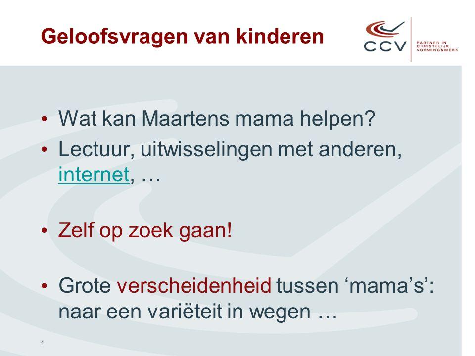 4 Geloofsvragen van kinderen Wat kan Maartens mama helpen? Lectuur, uitwisselingen met anderen, internet, … internet Zelf op zoek gaan! Grote verschei