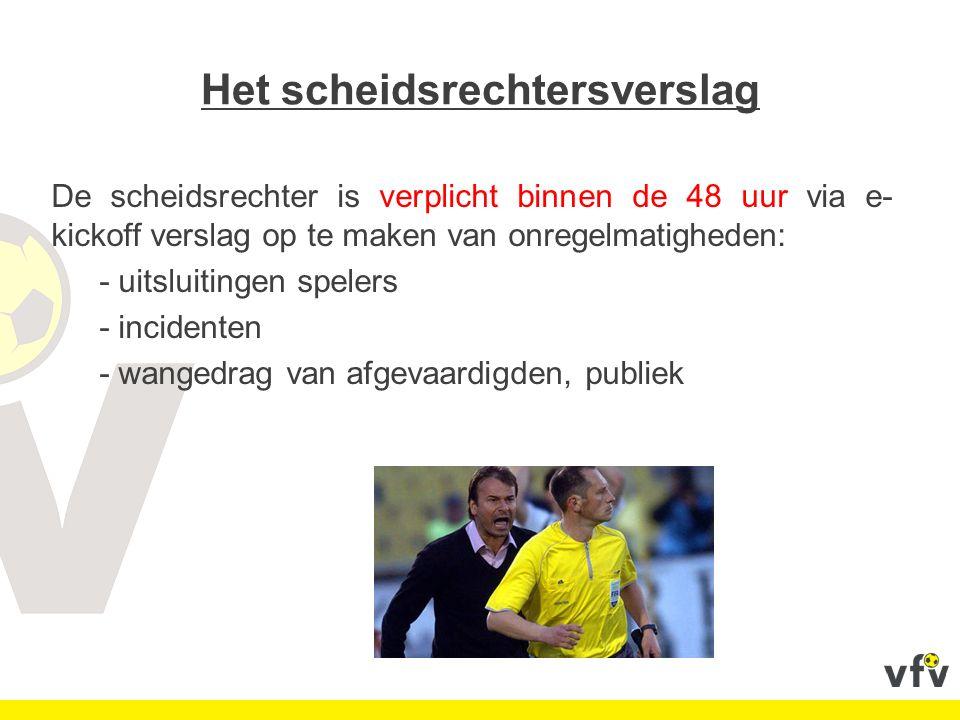 Het scheidsrechtersverslag De scheidsrechter is verplicht binnen de 48 uur via e- kickoff verslag op te maken van onregelmatigheden: - uitsluitingen spelers - incidenten - wangedrag van afgevaardigden, publiek