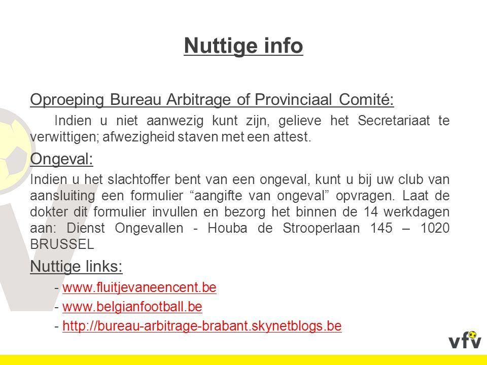 Nuttige adres Bureau Arbitrage Brabant - Secretariaat Marathonlaan, 129 1020 Brussel Regional Manager: Marc ROOSENS Tel: 02 477 12 16 Fax: 02 479 14 12 E-mail: marc.roosens@footbel.commarc.roosens@footbel.com Administratief medewerkster (scheidsrechters): Els LEJEUNE Tel: 02 477 12 18 Fax: 02 479 14 12 E-mail: brabant.e.lejeune@footbel.combrabant.e.lejeune@footbel.com