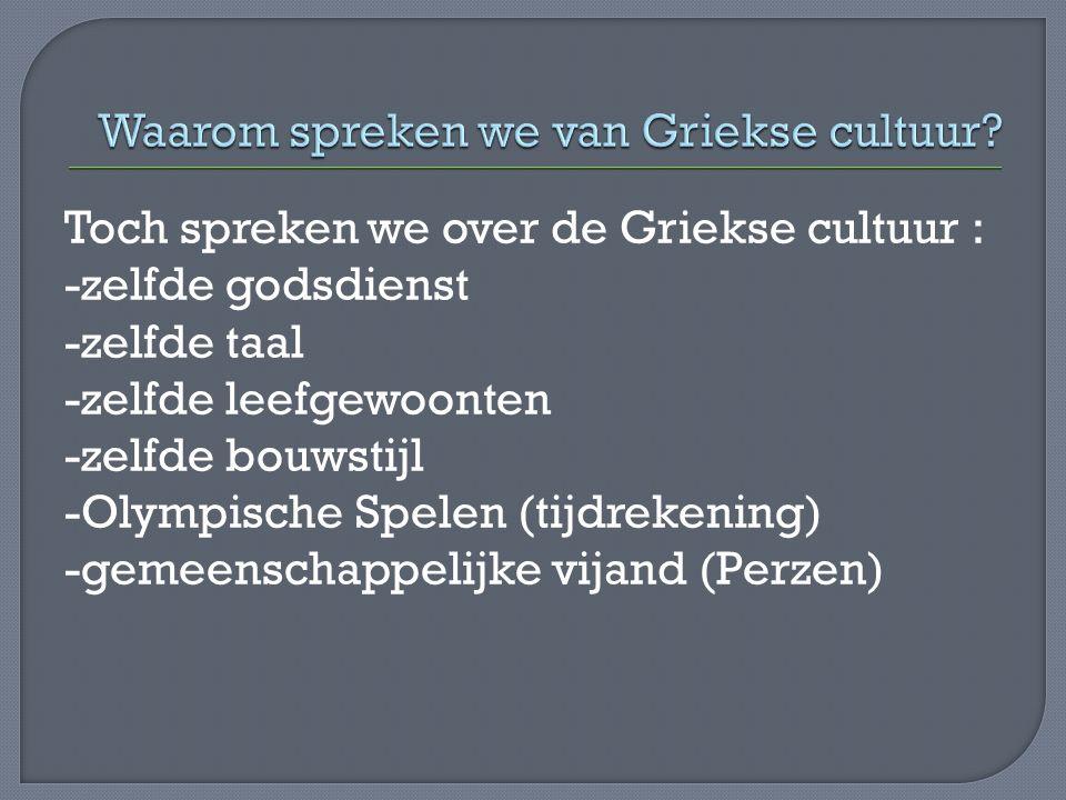 Toch spreken we over de Griekse cultuur : -zelfde godsdienst -zelfde taal -zelfde leefgewoonten -zelfde bouwstijl -Olympische Spelen (tijdrekening) -gemeenschappelijke vijand (Perzen)