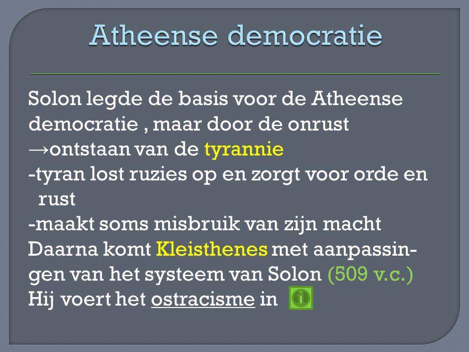 Solon legde de basis voor de Atheense democratie, maar door de onrust → ontstaan van de tyrannie -tyran lost ruzies op en zorgt voor orde en rust -maakt soms misbruik van zijn macht Daarna komt Kleisthenes met aanpassin- gen van het systeem van Solon (509 v.c.) Hij voert het ostracisme in