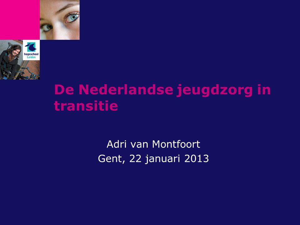 De Nederlandse jeugdzorg in transitie Adri van Montfoort Gent, 22 januari 2013