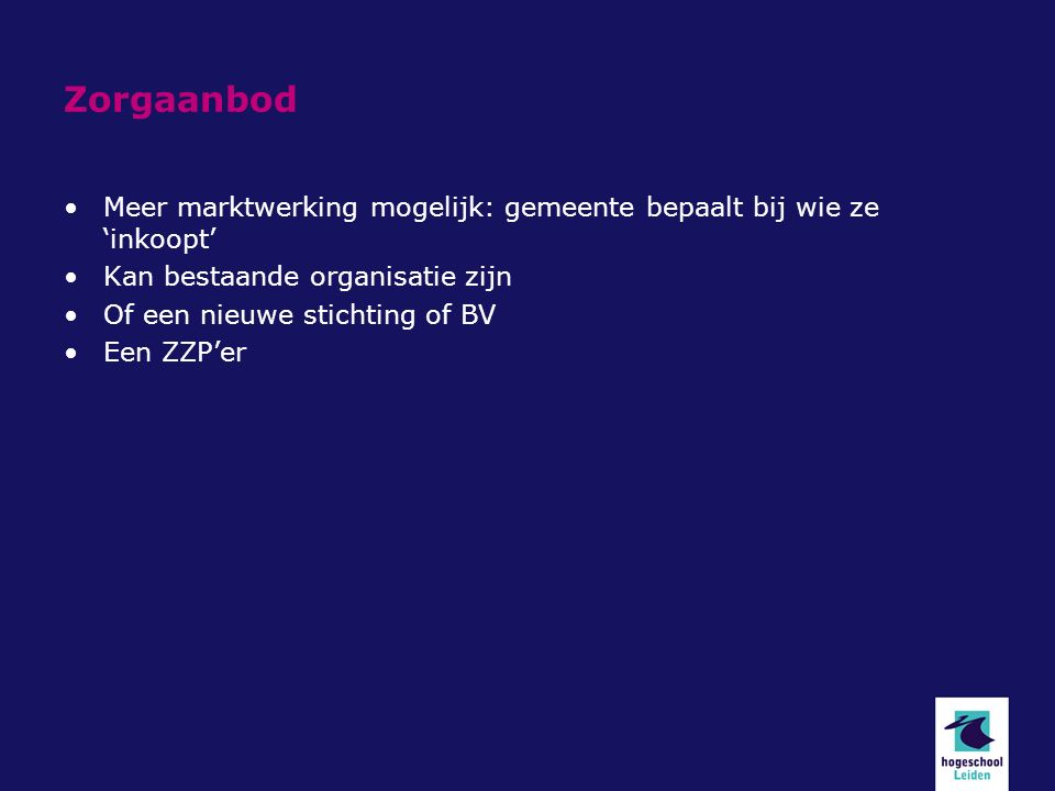 Zorgaanbod Meer marktwerking mogelijk: gemeente bepaalt bij wie ze 'inkoopt' Kan bestaande organisatie zijn Of een nieuwe stichting of BV Een ZZP'er