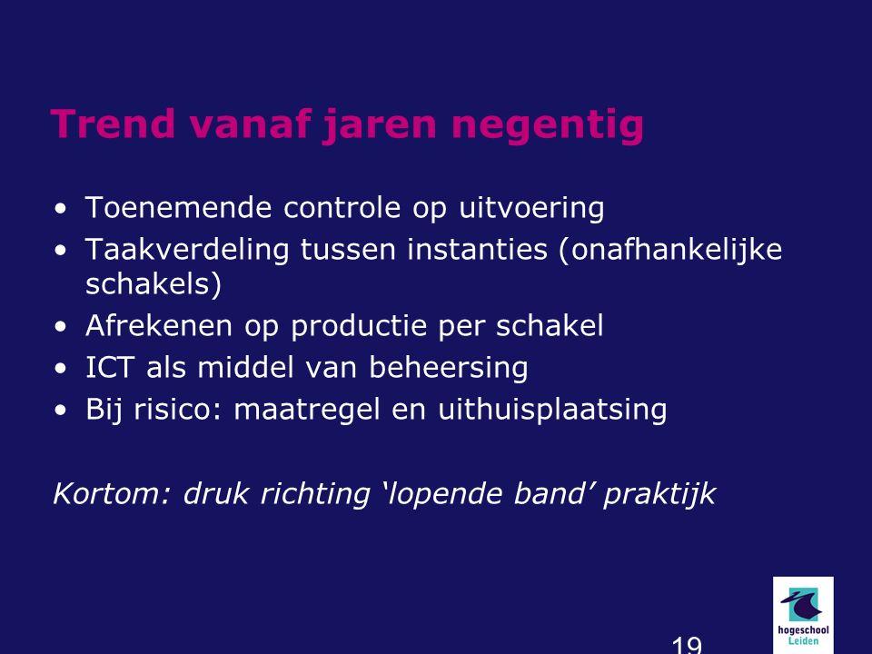 Trend vanaf jaren negentig Toenemende controle op uitvoering Taakverdeling tussen instanties (onafhankelijke schakels) Afrekenen op productie per schakel ICT als middel van beheersing Bij risico: maatregel en uithuisplaatsing Kortom: druk richting 'lopende band' praktijk 19