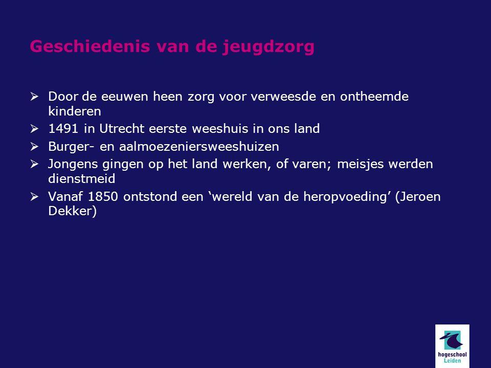 Geschiedenis van de jeugdzorg  Door de eeuwen heen zorg voor verweesde en ontheemde kinderen  1491 in Utrecht eerste weeshuis in ons land  Burger- en aalmoezeniersweeshuizen  Jongens gingen op het land werken, of varen; meisjes werden dienstmeid  Vanaf 1850 ontstond een 'wereld van de heropvoeding' (Jeroen Dekker)