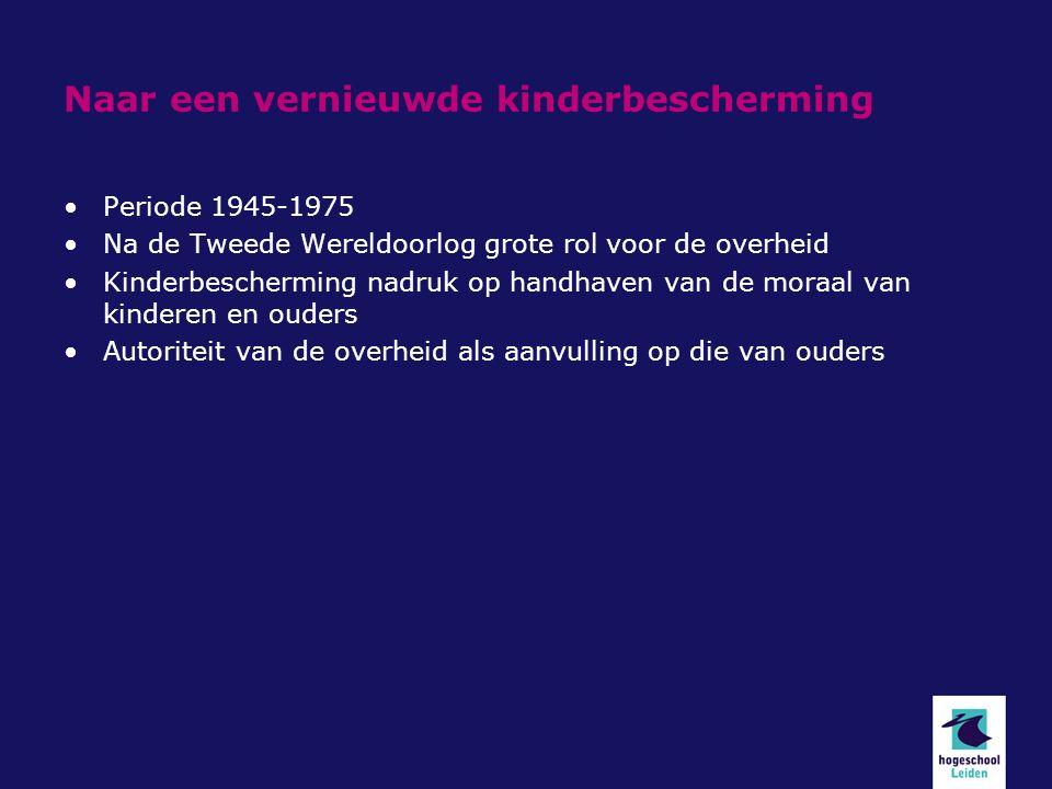 Naar een vernieuwde kinderbescherming Periode 1945-1975 Na de Tweede Wereldoorlog grote rol voor de overheid Kinderbescherming nadruk op handhaven van de moraal van kinderen en ouders Autoriteit van de overheid als aanvulling op die van ouders