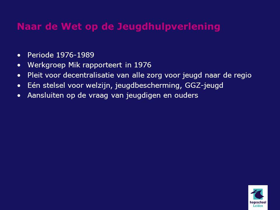 Naar de Wet op de Jeugdhulpverlening Periode 1976-1989 Werkgroep Mik rapporteert in 1976 Pleit voor decentralisatie van alle zorg voor jeugd naar de regio Eén stelsel voor welzijn, jeugdbescherming, GGZ-jeugd Aansluiten op de vraag van jeugdigen en ouders