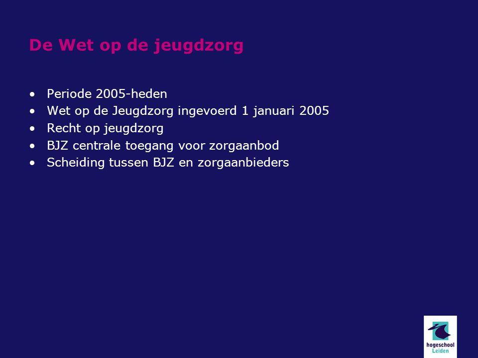 De Wet op de jeugdzorg Periode 2005-heden Wet op de Jeugdzorg ingevoerd 1 januari 2005 Recht op jeugdzorg BJZ centrale toegang voor zorgaanbod Scheiding tussen BJZ en zorgaanbieders