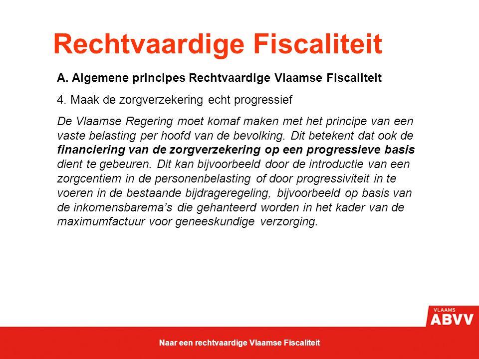 Rechtvaardige Fiscaliteit A. Algemene principes Rechtvaardige Vlaamse Fiscaliteit 4. Maak de zorgverzekering echt progressief De Vlaamse Regering moet