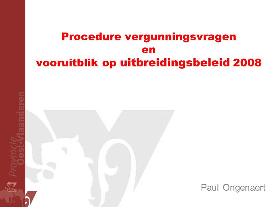 Procedure vergunningsvragen en vooruitblik op uitbreidingsbeleid 2008 Paul Ongenaert