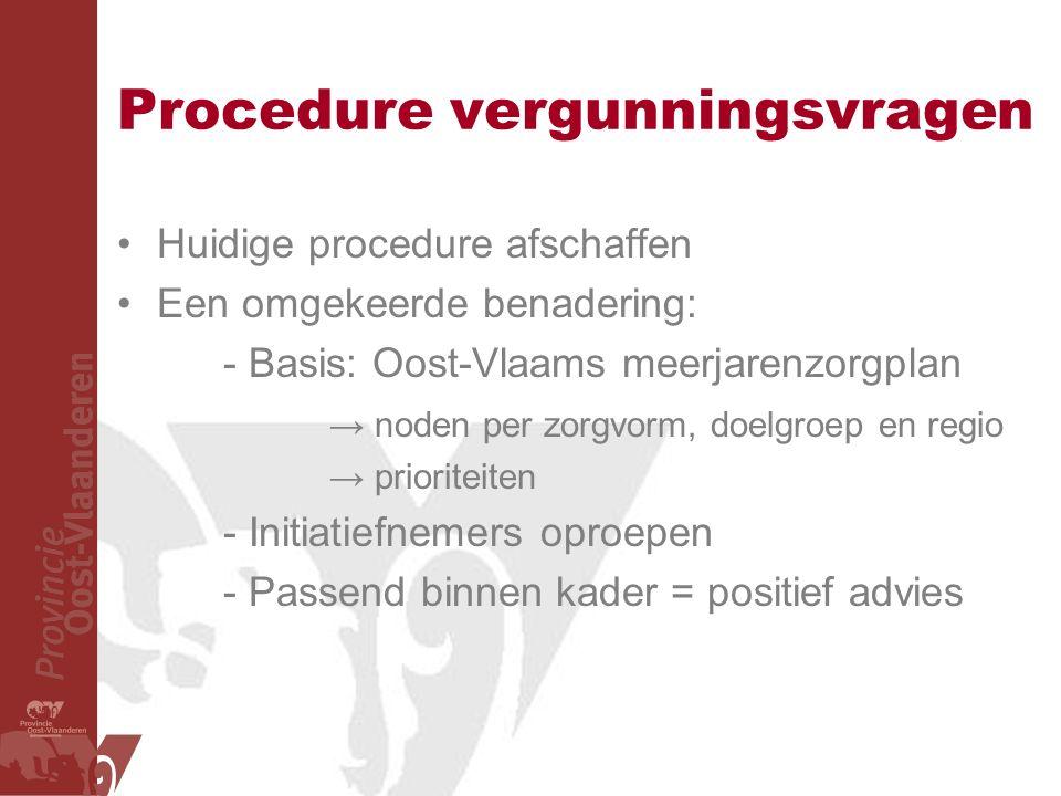 Procedure vergunningsvragen Huidige procedure afschaffen Een omgekeerde benadering: - Basis: Oost-Vlaams meerjarenzorgplan → noden per zorgvorm, doelg