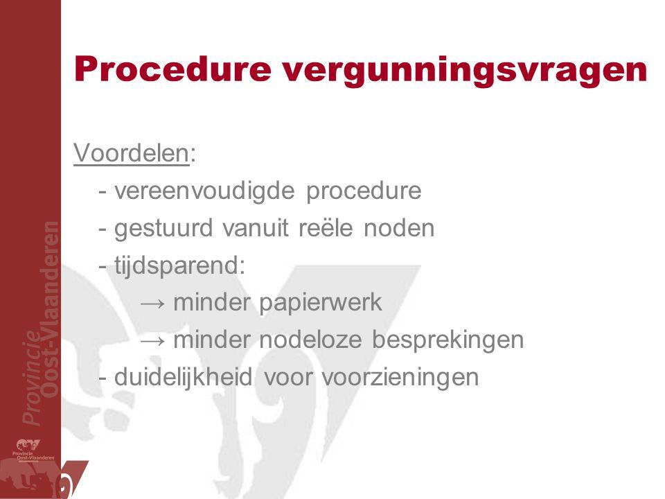Procedure vergunningsvragen Voordelen: - vereenvoudigde procedure - gestuurd vanuit reële noden - tijdsparend: → minder papierwerk → minder nodeloze besprekingen - duidelijkheid voor voorzieningen
