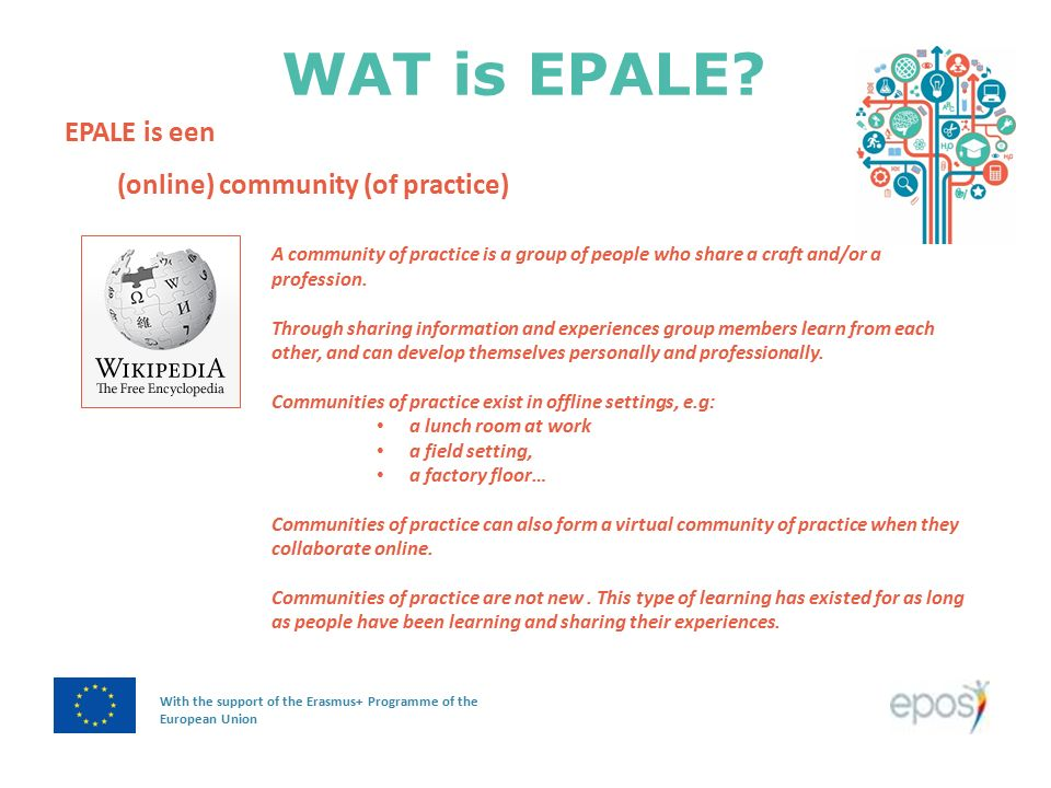 WAT is EPALE? With the support of the Erasmus+ Programme of the European Union EPALE is een (online) community (of practice) A community of practice i