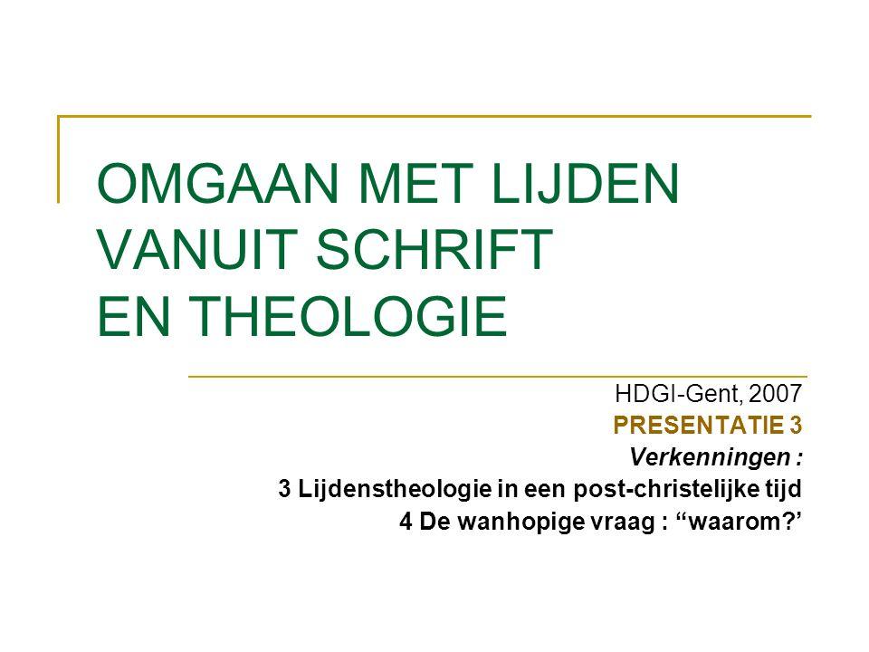 OMGAAN MET LIJDEN VANUIT SCHRIFT EN THEOLOGIE HDGI-Gent, 2007 PRESENTATIE 3 Verkenningen : 3 Lijdenstheologie in een post-christelijke tijd 4 De wanhopige vraag : waarom '