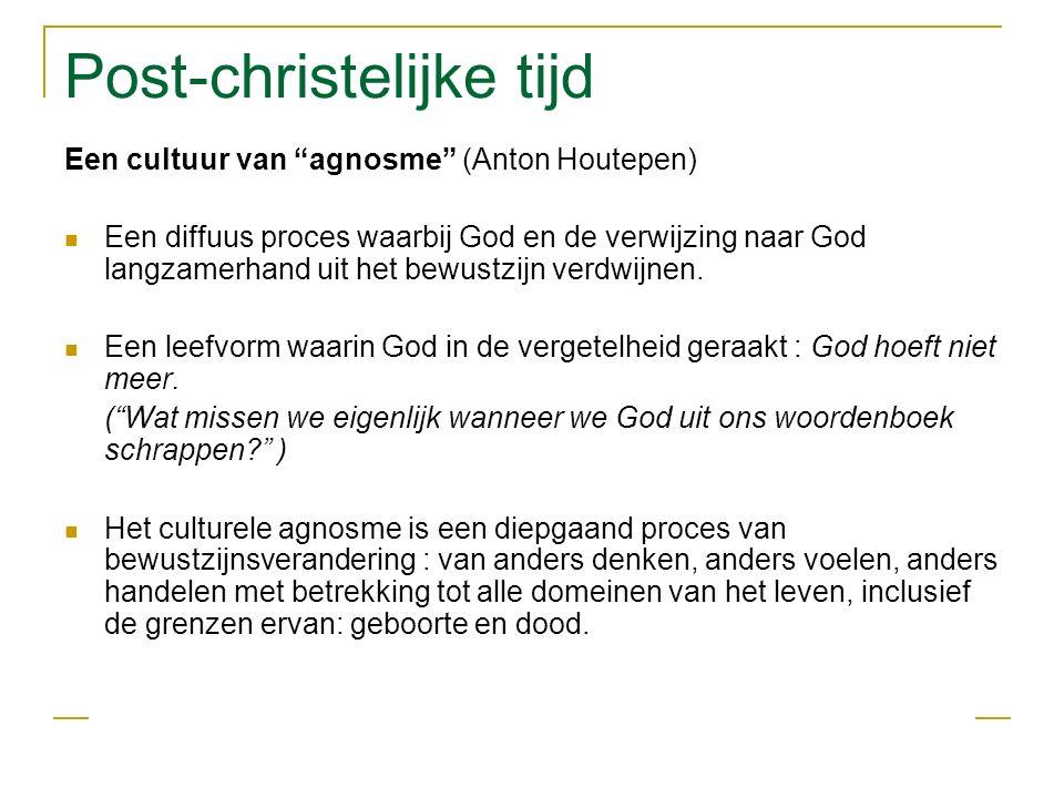 Post-christelijke tijd Een cultuur van agnosme (Anton Houtepen) Een diffuus proces waarbij God en de verwijzing naar God langzamerhand uit het bewustzijn verdwijnen.