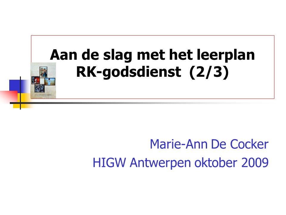 Aan de slag met het leerplan RK-godsdienst (2/3) Marie-Ann De Cocker HIGW Antwerpen oktober 2009