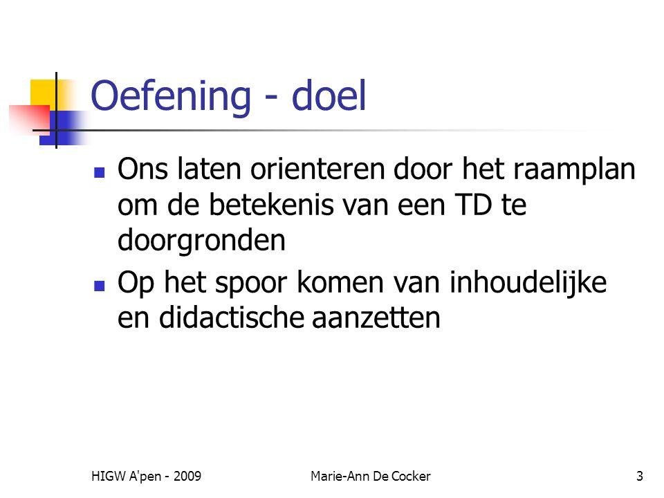 HIGW A pen - 2009Marie-Ann De Cocker3 Oefening - doel Ons laten orienteren door het raamplan om de betekenis van een TD te doorgronden Op het spoor komen van inhoudelijke en didactische aanzetten