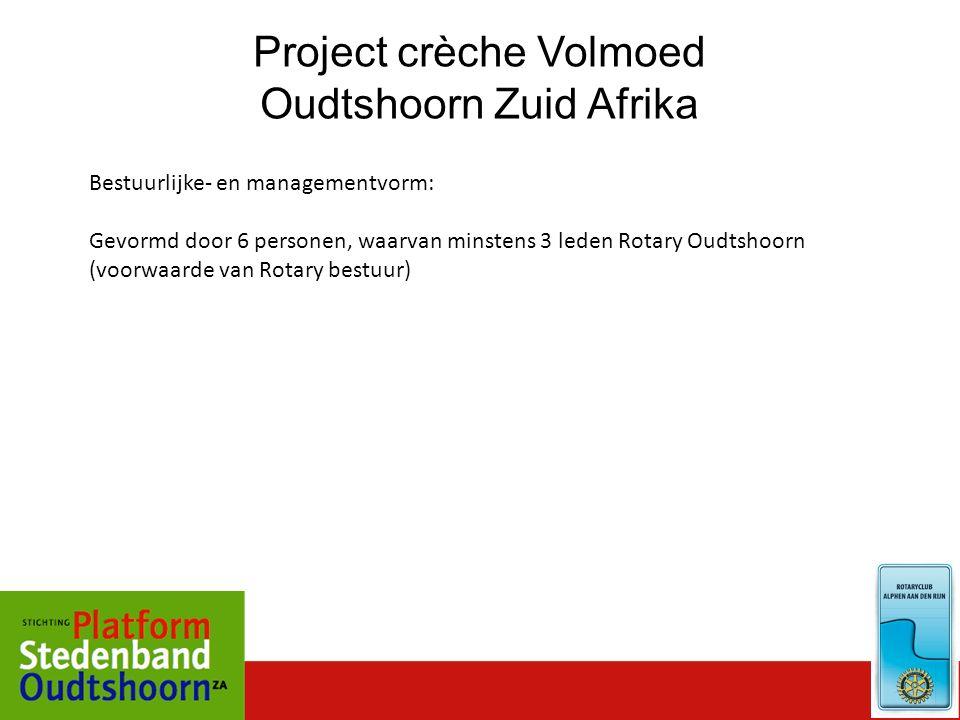 Project crèche Volmoed Oudtshoorn Zuid Afrika Bestuurlijke- en managementvorm: Gevormd door 6 personen, waarvan minstens 3 leden Rotary Oudtshoorn (vo