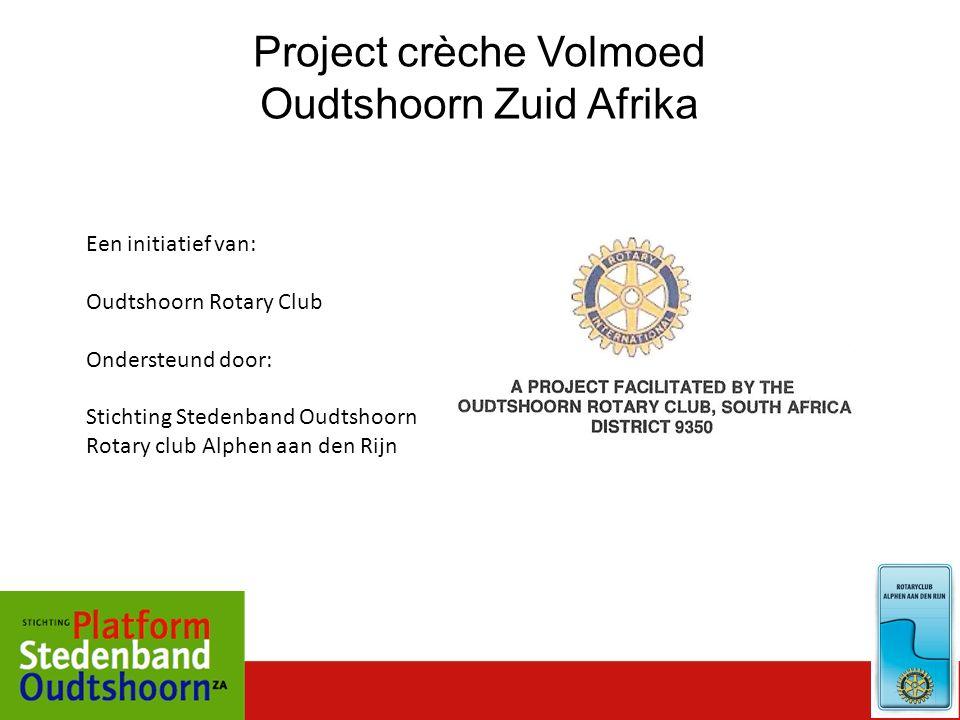 Een initiatief van: Oudtshoorn Rotary Club Ondersteund door: Stichting Stedenband Oudtshoorn Rotary club Alphen aan den Rijn Project crèche Volmoed Oudtshoorn Zuid Afrika