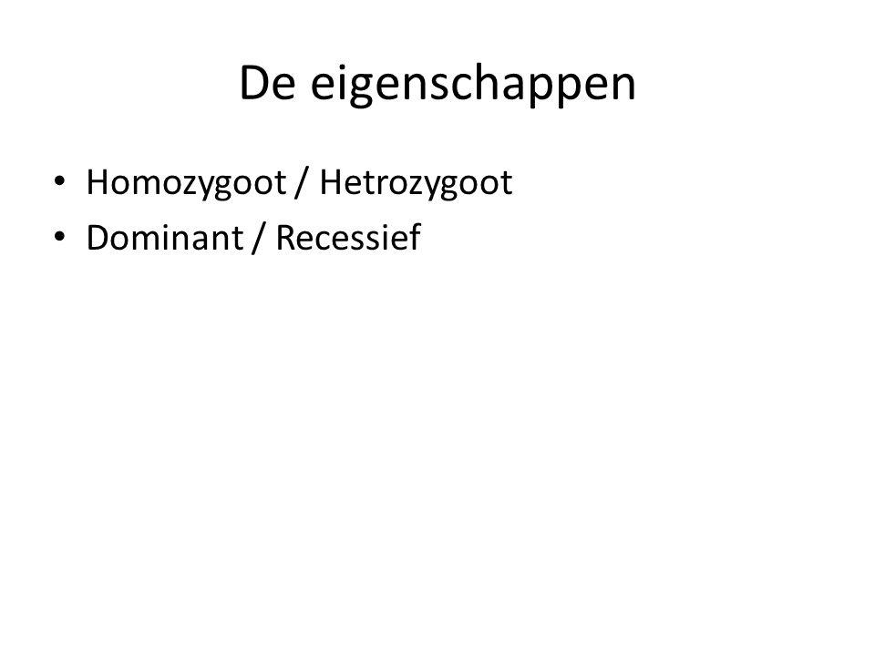De eigenschappen Homozygoot / Hetrozygoot Dominant / Recessief