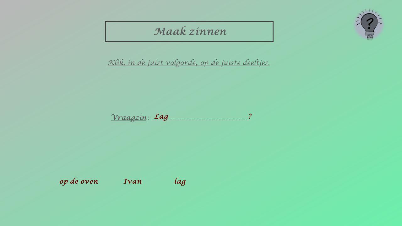 Maak zinnen op de ovenIvanlag Vraagzin : _____________________________ Klik, in de juist volgorde, op de juiste deeltjes. ?