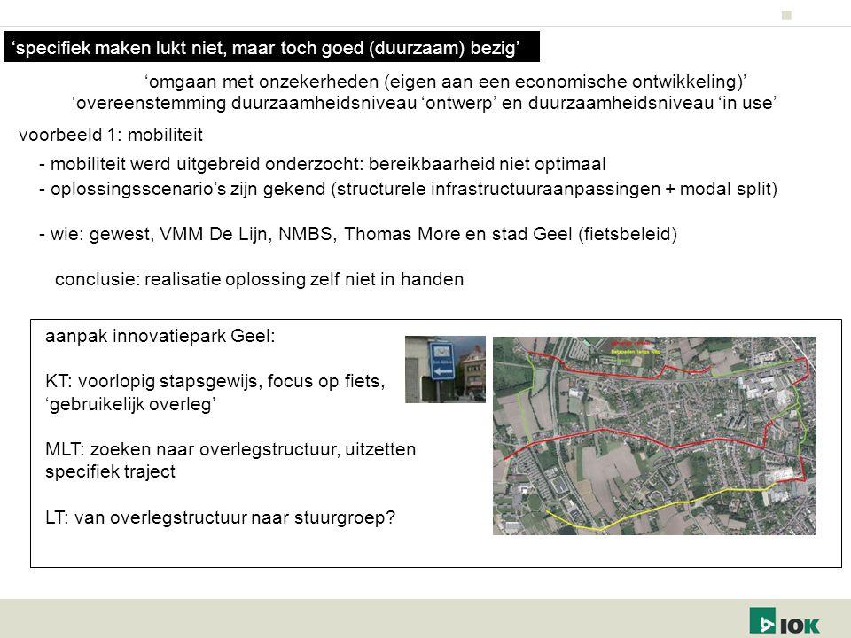 'omgaan met onzekerheden (eigen aan een economische ontwikkeling)' voorbeeld 1: mobiliteit - mobiliteit werd uitgebreid onderzocht: bereikbaarheid niet optimaal - oplossingsscenario's zijn gekend (structurele infrastructuuraanpassingen + modal split) - wie: gewest, VMM De Lijn, NMBS, Thomas More en stad Geel (fietsbeleid) conclusie: realisatie oplossing zelf niet in handen aanpak innovatiepark Geel: KT: voorlopig stapsgewijs, focus op fiets, 'gebruikelijk overleg' MLT: zoeken naar overlegstructuur, uitzetten specifiek traject LT: van overlegstructuur naar stuurgroep.