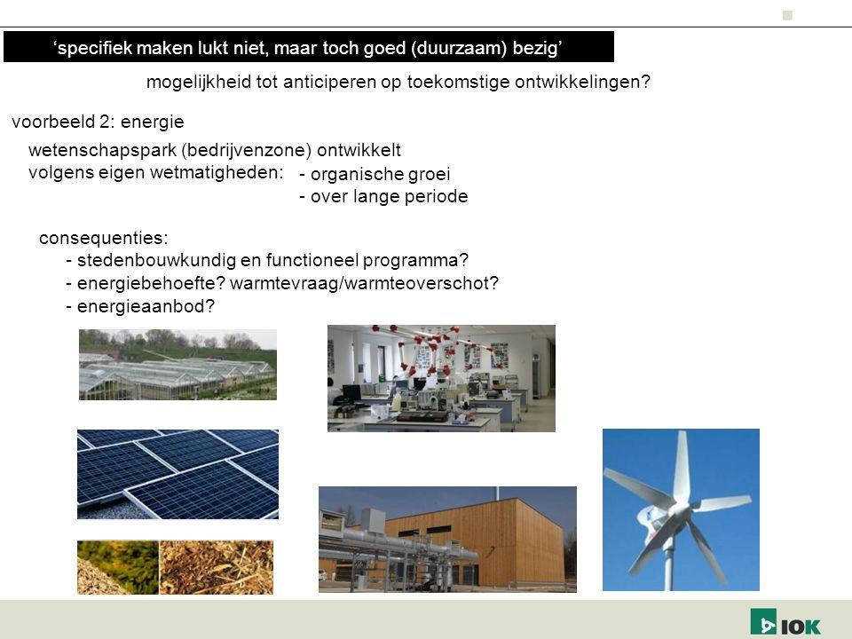 voorbeeld 2: energie wetenschapspark (bedrijvenzone) ontwikkelt volgens eigen wetmatigheden: - organische groei - over lange periode consequenties: - stedenbouwkundig en functioneel programma.