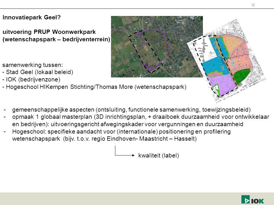 uitvoering PRUP Woonwerkpark (wetenschapspark – bedrijventerrein) samenwerking tussen: - Stad Geel (lokaal beleid) - IOK (bedrijvenzone) - Hogeschool HIKempen Stichting/Thomas More (wetenschapspark) -gemeenschappelijke aspecten (ontsluiting, functionele samenwerking, toewijzingsbeleid) -opmaak 1 globaal masterplan (3D inrichtingsplan, + draaiboek duurzaamheid voor ontwikkelaar en bedrijven): uitvoeringsgericht afwegingskader voor vergunningen en duurzaamheid -Hogeschool: specifieke aandacht voor (internationale) positionering en profilering wetenschapspark (bijv.