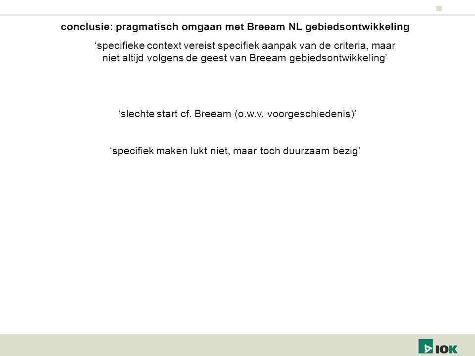 conclusie: pragmatisch omgaan met Breeam NL gebiedsontwikkeling 'specifieke context vereist specifiek aanpak van de criteria, maar niet altijd volgens de geest van Breeam gebiedsontwikkeling' 'specifiek maken lukt niet, maar toch duurzaam bezig' 'slechte start cf.