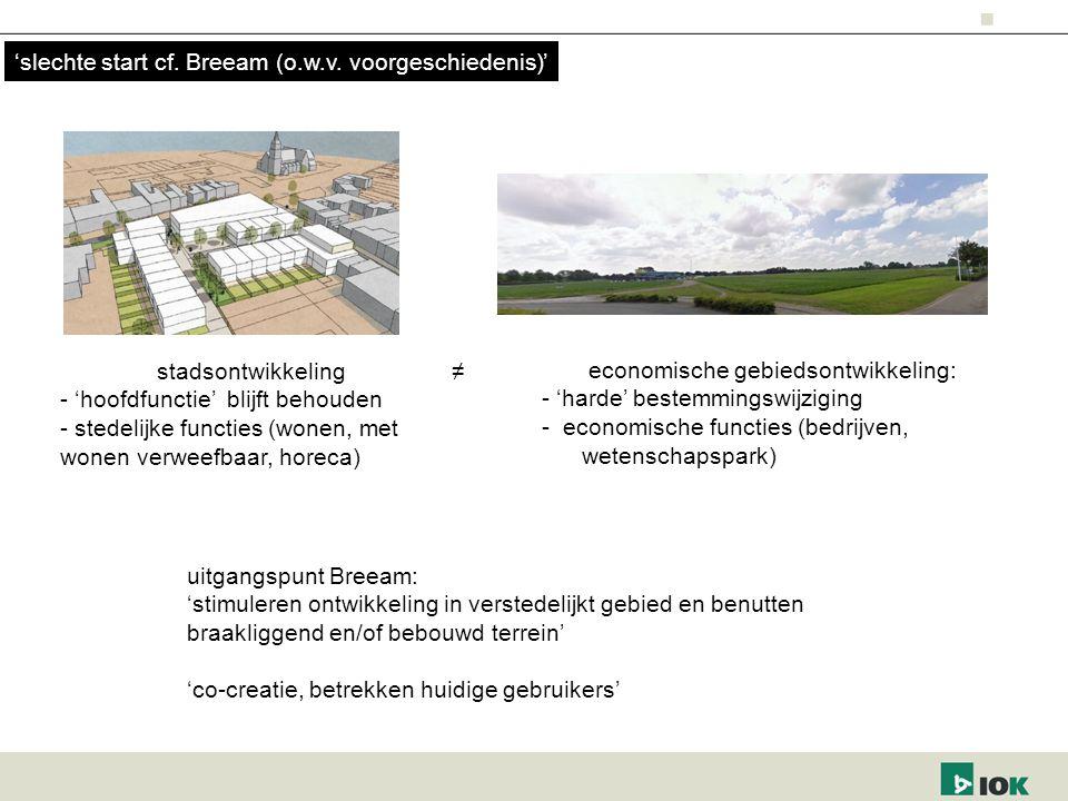 stadsontwikkeling - 'hoofdfunctie' blijft behouden - stedelijke functies (wonen, met wonen verweefbaar, horeca) economische gebiedsontwikkeling: - 'harde' bestemmingswijziging - economische functies (bedrijven, wetenschapspark) uitgangspunt Breeam: 'stimuleren ontwikkeling in verstedelijkt gebied en benutten braakliggend en/of bebouwd terrein' 'co-creatie, betrekken huidige gebruikers' ≠ 'slechte start cf.