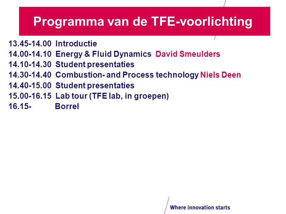 Programma van de TFE-voorlichting 13.45-14.00 Introductie 14.00-14.10 Energy & Fluid Dynamics David Smeulders 14.10-14.30 Student presentaties 14.30-14.40 Combustion- and Process technology Niels Deen 14.40-15.00 Student presentaties 15.00-16.15 Lab tour (TFE lab, in groepen) 16.15- Borrel