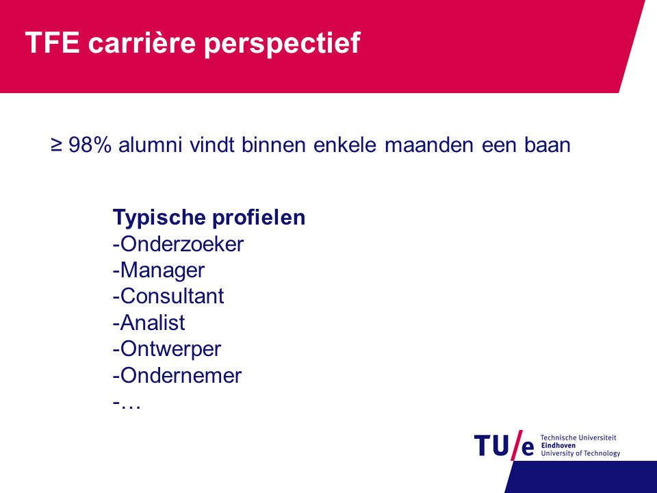 TFE carrière perspectief Typische profielen -Onderzoeker -Manager -Consultant -Analist -Ontwerper -Ondernemer -… ≥ 98% alumni vindt binnen enkele maan