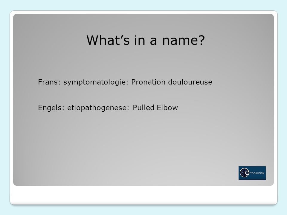 What's in a name? Frans: symptomatologie: Pronation douloureuse Engels: etiopathogenese: Pulled Elbow