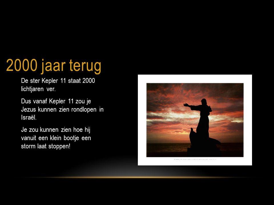 2000 jaar terug De ster Kepler 11 staat 2000 lichtjaren ver. Dus vanaf Kepler 11 zou je Jezus kunnen zien rondlopen in Israël. Je zou kunnen zien hoe