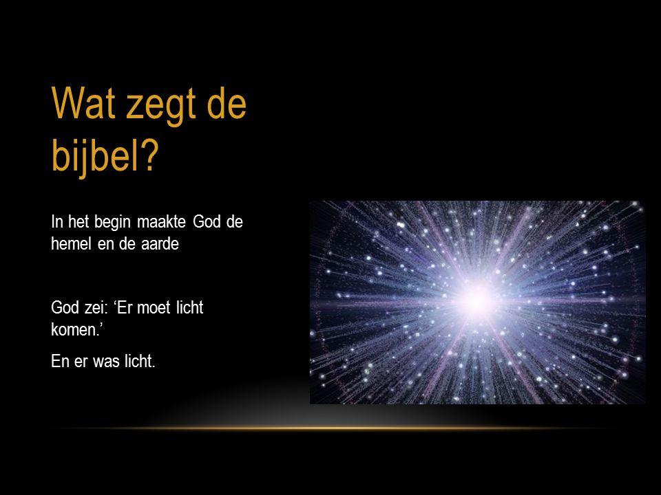 Wat zegt de bijbel? In het begin maakte God de hemel en de aarde God zei: 'Er moet licht komen.' En er was licht.