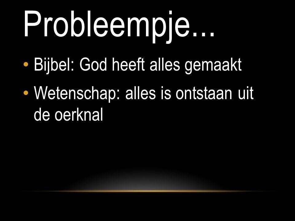 Probleempje... Bijbel: God heeft alles gemaakt Wetenschap: alles is ontstaan uit de oerknal