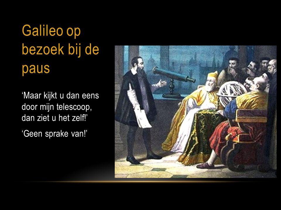 Galileo op bezoek bij de paus 'Maar kijkt u dan eens door mijn telescoop, dan ziet u het zelf!' 'Geen sprake van!'