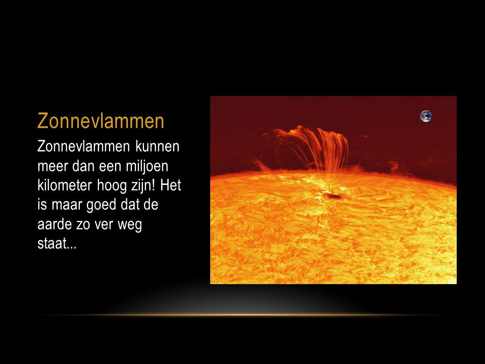 Zonnevlammen Zonnevlammen kunnen meer dan een miljoen kilometer hoog zijn! Het is maar goed dat de aarde zo ver weg staat...