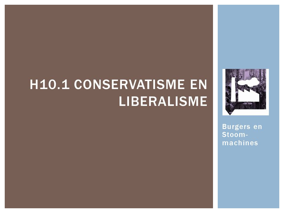 Burgers en Stoom- machines H10.1 CONSERVATISME EN LIBERALISME