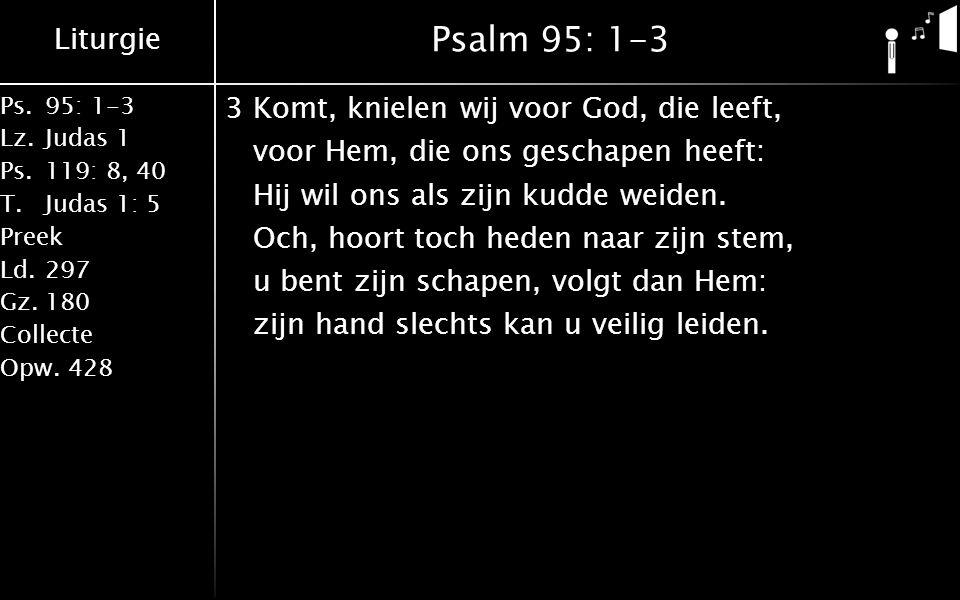 Liturgie Ps.95: 1-3 Lz.Judas 1 Ps.119: 8, 40 T.Judas 1: 5 Preek Ld.297 Gz.180 Collecte Opw.428 Psalm 95: 1-3 3Komt, knielen wij voor God, die leeft, v